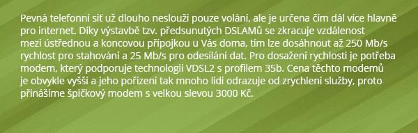 Pevná telefonní síť už dlouho neslouží pouze volání, ale je určena čím dál více hlavně pro internet. Díky výstavbě tzv. předsunutých DSLAMů se zkracuje vzdálenost mezi ústřednou a koncovou přípojkou u Vás doma, tím lze dosáhnout až 250 Mb/s rychlost pro stahování a 25 Mb/s pro odesílání dat. Pro dosažení rychlosti je potřeba modem, který podporuje technologii VDSL2 s profilem 35b. Cena těchto modemů je obvykle vyšší a jeho pořízení tak mnoho lidí odrazuje od zrychlení služby, proto přinášíme špičkový modem s velkou slevou 3000 Kč.